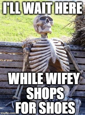 Waiting Skeleton Meme | I'LL WAIT HERE WHILE WIFEY SHOPS FOR SHOES | image tagged in memes,waiting skeleton | made w/ Imgflip meme maker