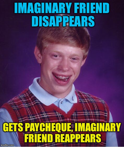 Bad Luck Brian Meme | IMAGINARY FRIEND DISAPPEARS GETS PAYCHEQUE, IMAGINARY FRIEND REAPPEARS | image tagged in memes,bad luck brian | made w/ Imgflip meme maker