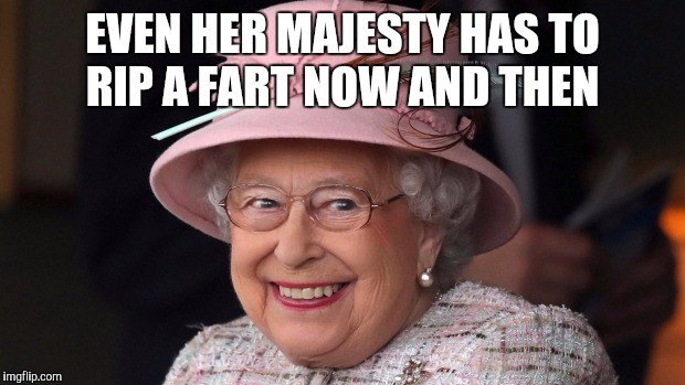 Everyone has to rip one now and then  | EVEN HER MAJESTY HAS TO RIP A FART NOW AND THEN | image tagged in jbmemegeek,queen elizabeth,fart,fart jokes,memes | made w/ Imgflip meme maker