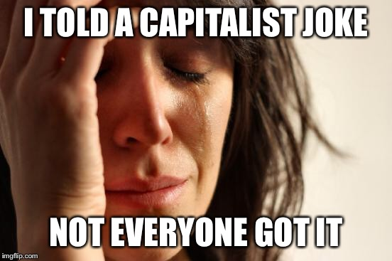 First World Problems Meme | I TOLD A CAPITALIST JOKE NOT EVERYONE GOT IT | image tagged in memes,first world problems | made w/ Imgflip meme maker