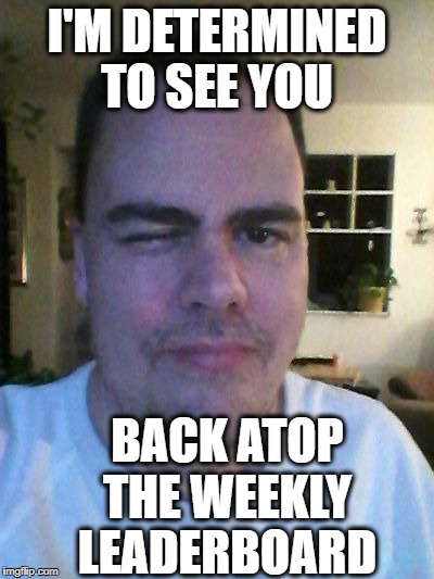 wink | I'M DETERMINED TO SEE YOU BACK ATOP THE WEEKLY LEADERBOARD | image tagged in wink | made w/ Imgflip meme maker