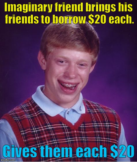 Bad Luck Brian Meme | Imaginary friend brings his friends to borrow $20 each. Gives them each $20 | image tagged in memes,bad luck brian | made w/ Imgflip meme maker