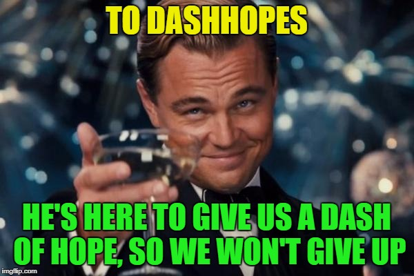 Leonardo Dicaprio Cheers Meme | TO DASHHOPES HE'S HERE TO GIVE US A DASH OF HOPE, SO WE WON'T GIVE UP | image tagged in memes,leonardo dicaprio cheers | made w/ Imgflip meme maker