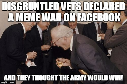 Laughing Men In Suits | DISGRUNTLED VETS DECLARED A MEME WAR ON FACEBOOK AND THEY THOUGHT THE ARMY WOULD WIN! | image tagged in memes,laughing men in suits | made w/ Imgflip meme maker