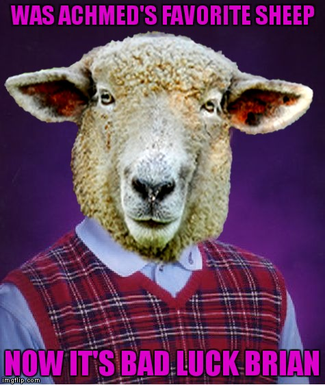 WAS ACHMED'S FAVORITE SHEEP NOW IT'S BAD LUCK BRIAN | made w/ Imgflip meme maker