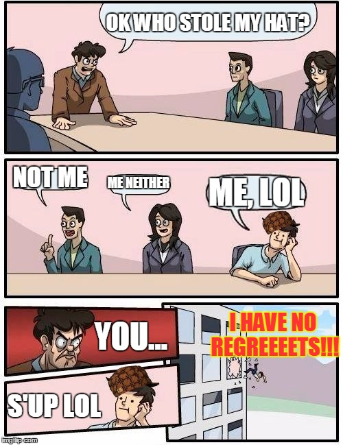 Scumbag Steve Inc. Meeting | OK WHO STOLE MY HAT? NOT ME ME NEITHER ME, LOL I HAVE NO REGREEEETS!!! YOU... S'UP LOL | image tagged in memes,boardroom meeting suggestion,scumbag,scumbag steve,troll | made w/ Imgflip meme maker