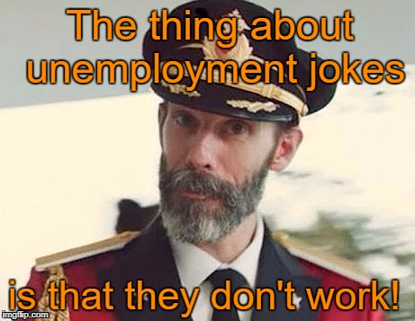 Captain Obvious  | The thing about unemployment jokes is that they don't work! | image tagged in captain obvious,memes | made w/ Imgflip meme maker
