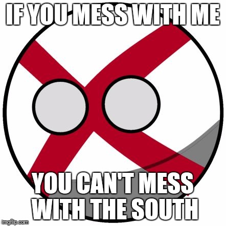 IF YOU MESS WITH ME YOU CAN'T MESS WITH THE SOUTH | image tagged in alabamaball | made w/ Imgflip meme maker