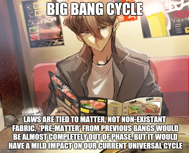BIG BANG CYCLE LAWS ARE TIED TO MATTER, NOT NON-EXISTANT FABRIC.  'PRE-MATTER' FROM PREVIOUS BANGS WOULD BE ALMOST COMPLETELY OUT OF PHASE,  | made w/ Imgflip meme maker