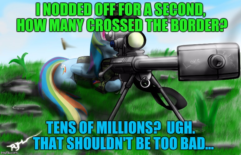 I NODDED OFF FOR A SECOND, HOW MANY CROSSED THE BORDER? TENS OF MILLIONS?  UGH.  THAT SHOULDN'T BE TOO BAD... | made w/ Imgflip meme maker