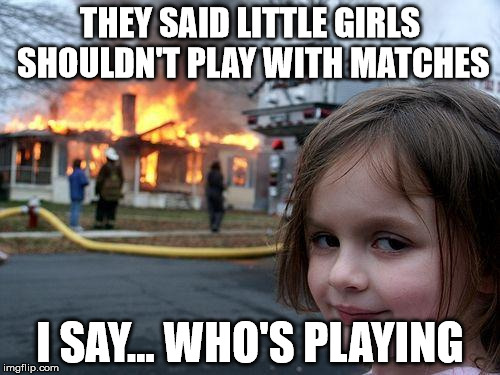 Disaster Girl Meme | THEY SAID LITTLE GIRLS SHOULDN'T PLAY WITH MATCHES I SAY... WHO'S PLAYING | image tagged in memes,disaster girl | made w/ Imgflip meme maker