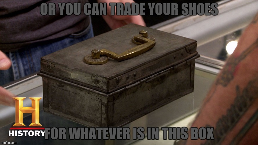 OR YOU CAN TRADE YOUR SHOES FOR WHATEVER IS IN THIS BOX | made w/ Imgflip meme maker