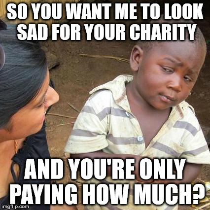Third World Skeptical Kid | SO YOU WANT ME TO LOOK SAD FOR YOUR CHARITY AND YOU'RE ONLY PAYING HOW MUCH? | image tagged in memes,third world skeptical kid | made w/ Imgflip meme maker