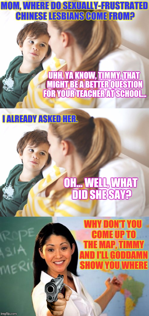 Triggered Teacher's Pet...  Peeve. | MOM, WHERE DO SEXUALLY-FRUSTRATED CHINESE LESBIANS COME FROM? UHH, YA KNOW, TIMMY, THAT MIGHT BE A BETTER QUESTION FOR YOUR TEACHER AT SCHOO | image tagged in memes,funny,unhelpful kindergarten teacher,phunny,boy asks mom | made w/ Imgflip meme maker