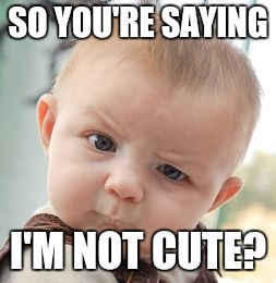 Skeptical Baby Meme | SO YOU'RE SAYING I'M NOT CUTE? | image tagged in memes,skeptical baby | made w/ Imgflip meme maker