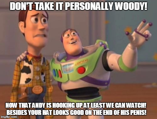X, X Everywhere Meme | DON'T TAKE IT PERSONALLY WOODY! NOW THAT ANDY IS HOOKING UP AT LEAST WE CAN WATCH! BESIDES YOUR HAT LOOKS GOOD ON THE END OF HIS P**IS! | image tagged in memes,x,x everywhere,x x everywhere | made w/ Imgflip meme maker