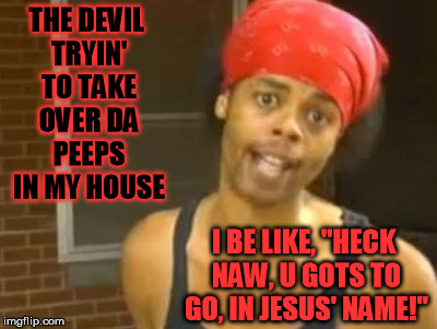"When satan tries to attack you in your home... | THE DEVIL TRYIN' TO TAKE OVER DA PEEPS IN MY HOUSE I BE LIKE, ""HECK NAW, U GOTS TO GO, IN JESUS' NAME!"" 