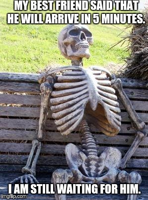 Waiting Skeleton Meme | MY BEST FRIEND SAID THAT HE WILL ARRIVE IN 5 MINUTES. I AM STILL WAITING FOR HIM. | image tagged in memes,waiting skeleton | made w/ Imgflip meme maker