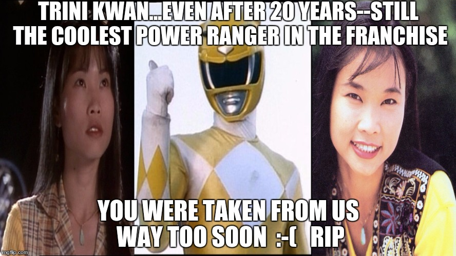 TRINI KWAN...EVEN AFTER 20 YEARS--STILL THE COOLEST POWER RANGER IN THE FRANCHISE; YOU WERE TAKEN FROM US WAY TOO SOON  :-(   RIP | image tagged in trini kwan,power rangers,power rangers facepalm,rip | made w/ Imgflip meme maker