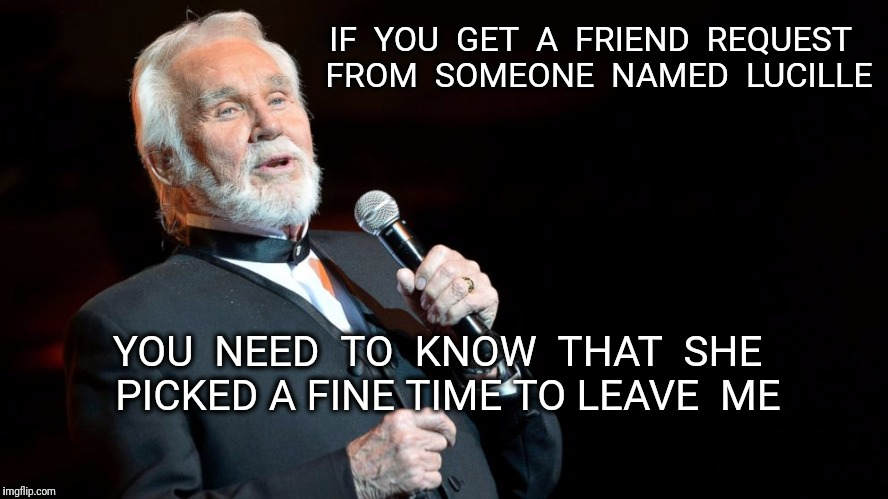 Friend Request Warning | IF  YOU  GET  A  FRIEND  REQUEST  FROM  SOMEONE  NAMED  LUCILLE YOU  NEED  TO  KNOW  THAT  SHE  PICKED A FINE TIME TO LEAVE  ME | image tagged in kenny rogers,lucille,friend request | made w/ Imgflip meme maker