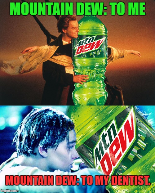MOUNTAIN DEW: TO ME MOUNTAIN DEW: TO MY DENTIST. | image tagged in titanic dew,funny,memes,first world problems,leonardo dicaprio cheers,leonardo dicaprio wolf of wall street | made w/ Imgflip meme maker