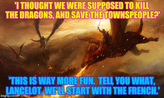 'I THOUGHT WE WERE SUPPOSED TO KILL THE DRAGONS, AND SAVE THE TOWNSPEOPLE?' 'THIS IS WAY MORE FUN.  TELL YOU WHAT, LANCELOT, WE'LL START WIT | made w/ Imgflip meme maker