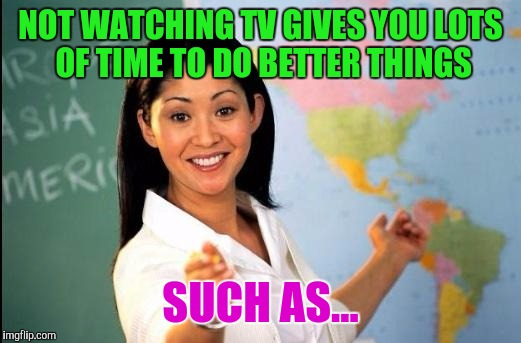 Memes | NOT WATCHING TV GIVES YOU LOTS OF TIME TO DO BETTER THINGS SUCH AS... | image tagged in memes | made w/ Imgflip meme maker