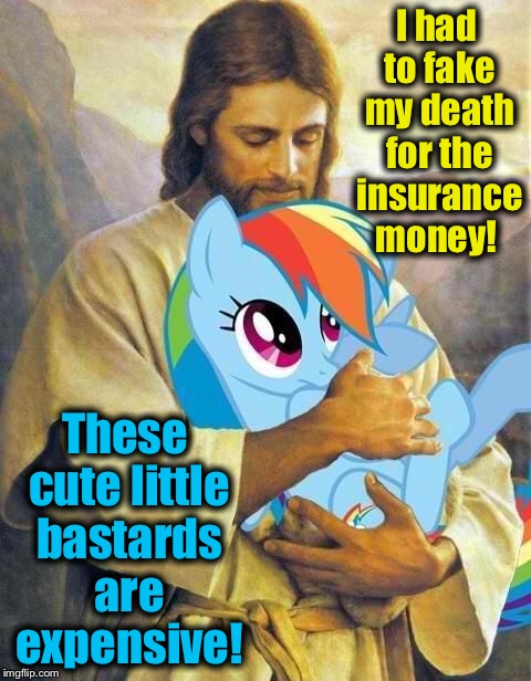 I had to fake my death for the insurance money! These cute little bastards are expensive! | made w/ Imgflip meme maker