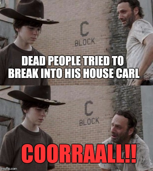 DEAD PEOPLE TRIED TO BREAK INTO HIS HOUSE CARL COORRAALL!! | made w/ Imgflip meme maker