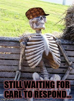 Waiting Skeleton Meme | STILL WAITING FOR CARL TO RESPOND... | image tagged in memes,waiting skeleton,scumbag | made w/ Imgflip meme maker