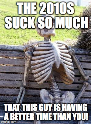 Waiting Skeleton hates the 2010s | THE 2010S SUCK SO MUCH THAT THIS GUY IS HAVING A BETTER TIME THAN YOU! | image tagged in memes,waiting skeleton,the,2010s,suck | made w/ Imgflip meme maker
