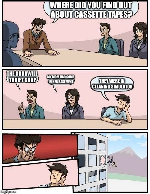 Boardroom Meeting Suggestion Meme | WHERE DID YOU FIND OUT ABOUT CASSETTE TAPES? THE GOODWILL THRIFT SHOP MY MOM HAD SOME IN HER BASEMENT THEY WERE IN CLEANING SIMULATOR | image tagged in memes,boardroom meeting suggestion | made w/ Imgflip meme maker