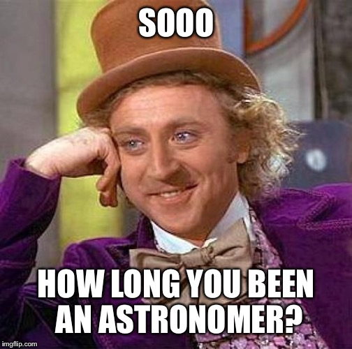 Creepy Condescending Wonka Meme | SOOO HOW LONG YOU BEEN AN ASTRONOMER? | image tagged in memes,creepy condescending wonka | made w/ Imgflip meme maker