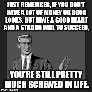 Kill Yourself Guy Meme | JUST REMEMBER, IF YOU DON'T HAVE A LOT OF MONEY OR GOOD LOOKS, BUT HAVE A GOOD HEART AND A STRONG WILL TO SUCCEED, YOU'RE STILL PRETTY MUCH  | image tagged in memes,kill yourself guy | made w/ Imgflip meme maker