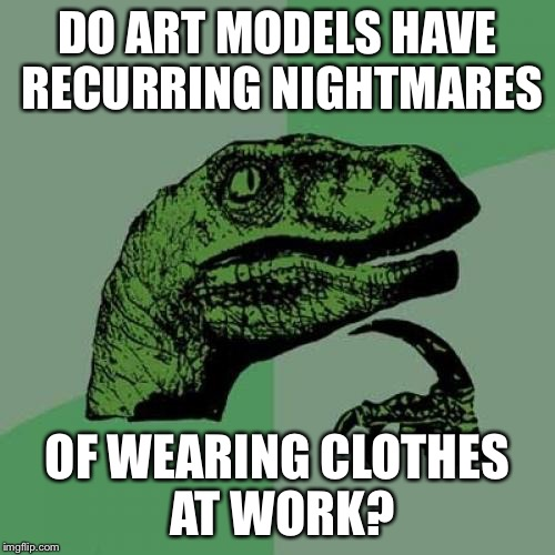Philosoraptor Meme | DO ART MODELS HAVE RECURRING NIGHTMARES OF WEARING CLOTHES AT WORK? | image tagged in memes,philosoraptor | made w/ Imgflip meme maker