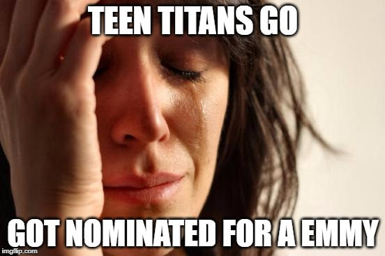 just why? | TEEN TITANS GO GOT NOMINATED FOR A EMMY | image tagged in memes,first world problems,teen titans go,emmys | made w/ Imgflip meme maker
