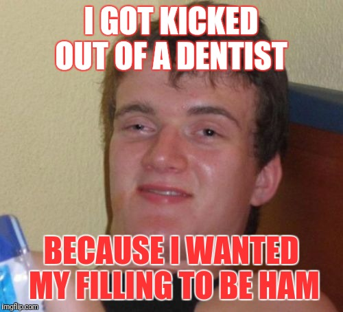 10 Guy Meme | I GOT KICKED OUT OF A DENTIST BECAUSE I WANTED MY FILLING TO BE HAM | image tagged in memes,10 guy | made w/ Imgflip meme maker