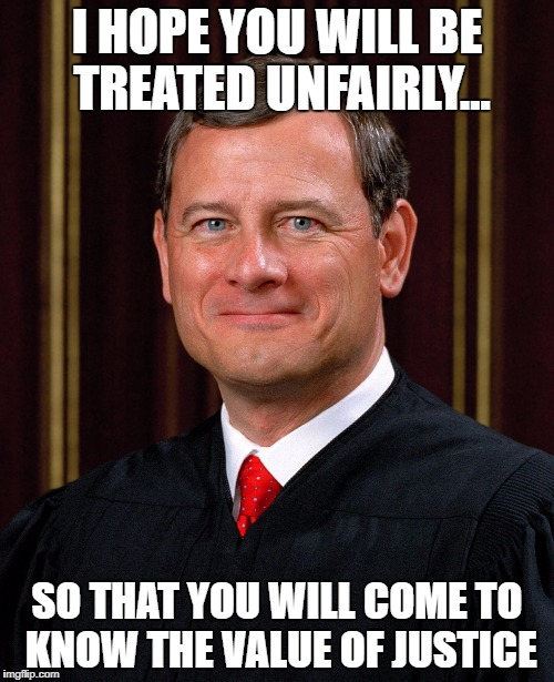 Justice John Roberts | I HOPE YOU WILL BE TREATED UNFAIRLY... SO THAT YOU WILL COME TO KNOW THE VALUE OF JUSTICE | image tagged in justice john roberts | made w/ Imgflip meme maker