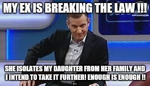 jeremy kyle | MY EX IS BREAKING THE LAW !!! SHE ISOLATES MY DAUGHTER FROM HER FAMILY AND I INTEND TO TAKE IT FURTHER! ENOUGH IS ENOUGH !! | image tagged in jeremy kyle | made w/ Imgflip meme maker