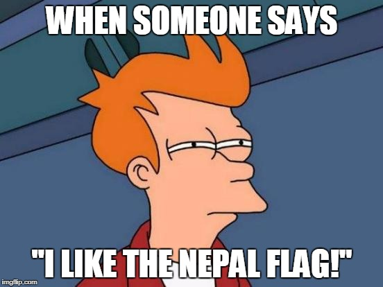 "Nepal Flag Sucks | WHEN SOMEONE SAYS ""I LIKE THE NEPAL FLAG!"" 