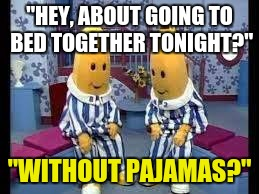 "bananas in pajamas | ""HEY, ABOUT GOING TO BED TOGETHER TONIGHT?"" ""WITHOUT PAJAMAS?"" 