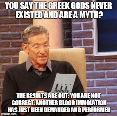 Maury Lie Detector Meme | YOU SAY THE GREEK GODS NEVER EXISTED AND ARE A MYTH? THE RESULTS ARE OUT: YOU ARE NOT CORRECT. ANOTHER BLOOD IMMOLATION HAS JUST BEEN DEMAND | image tagged in memes,maury lie detector | made w/ Imgflip meme maker