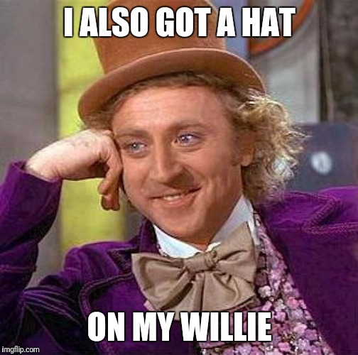 Creepy Condescending Wonka Meme | I ALSO GOT A HAT ON MY WILLIE | image tagged in memes,creepy condescending wonka | made w/ Imgflip meme maker