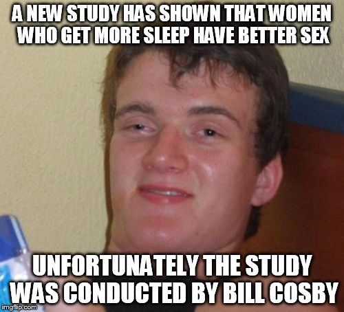 10 Guy Meme | A NEW STUDY HAS SHOWN THAT WOMEN WHO GET MORE SLEEP HAVE BETTER SEX UNFORTUNATELY THE STUDY WAS CONDUCTED BY BILL COSBY | image tagged in memes,10 guy | made w/ Imgflip meme maker