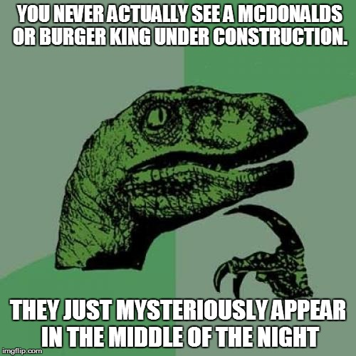 Didja ever notice... | YOU NEVER ACTUALLY SEE A MCDONALDS OR BURGER KING UNDER CONSTRUCTION. THEY JUST MYSTERIOUSLY APPEAR IN THE MIDDLE OF THE NIGHT | image tagged in philosoraptor | made w/ Imgflip meme maker