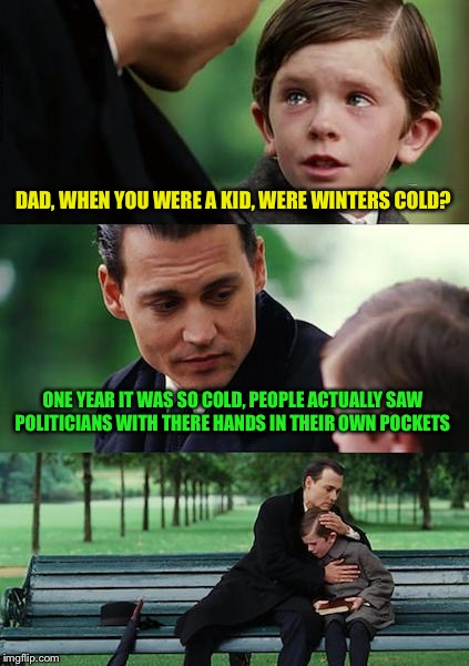 Political correctness  | DAD, WHEN YOU WERE A KID, WERE WINTERS COLD? ONE YEAR IT WAS SO COLD, PEOPLE ACTUALLY SAW POLITICIANS WITH THERE HANDS IN THEIR OWN POCKETS | image tagged in memes,finding neverland,funny | made w/ Imgflip meme maker
