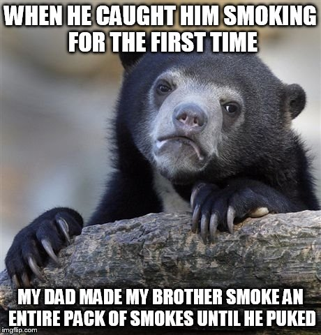 Confession Bear Meme | WHEN HE CAUGHT HIM SMOKING FOR THE FIRST TIME MY DAD MADE MY BROTHER SMOKE AN ENTIRE PACK OF SMOKES UNTIL HE PUKED | image tagged in memes,confession bear | made w/ Imgflip meme maker