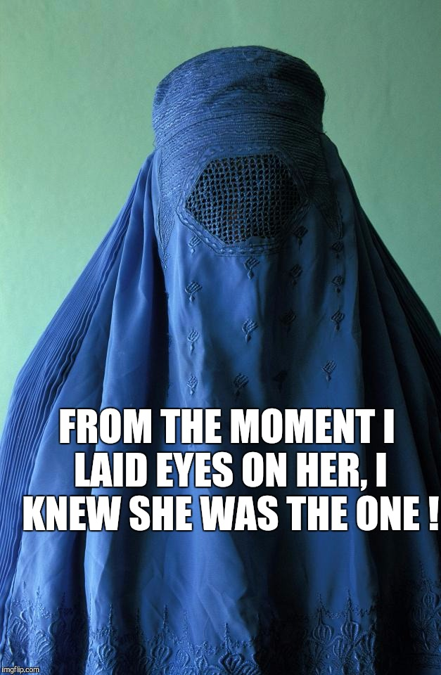 My Overly Attached Muslim Girlfriend | FROM THE MOMENT I LAID EYES ON HER, I KNEW SHE WAS THE ONE ! | image tagged in memes,burka,overly attached girlfriend | made w/ Imgflip meme maker