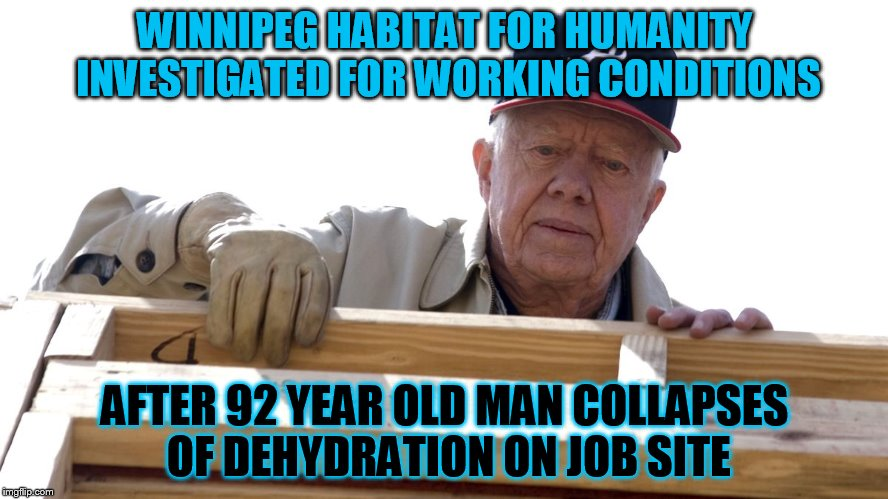 Winnipeg Habitat Is Now Coming Up Presidential | WINNIPEG HABITAT FOR HUMANITY INVESTIGATED FOR WORKING CONDITIONS AFTER 92 YEAR OLD MAN COLLAPSES OF DEHYDRATION ON JOB SITE | image tagged in president carter habitat for humanity,memes,president carter,winnipeg | made w/ Imgflip meme maker