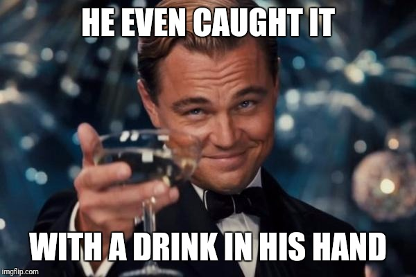 Leonardo Dicaprio Cheers Meme | HE EVEN CAUGHT IT WITH A DRINK IN HIS HAND | image tagged in memes,leonardo dicaprio cheers | made w/ Imgflip meme maker